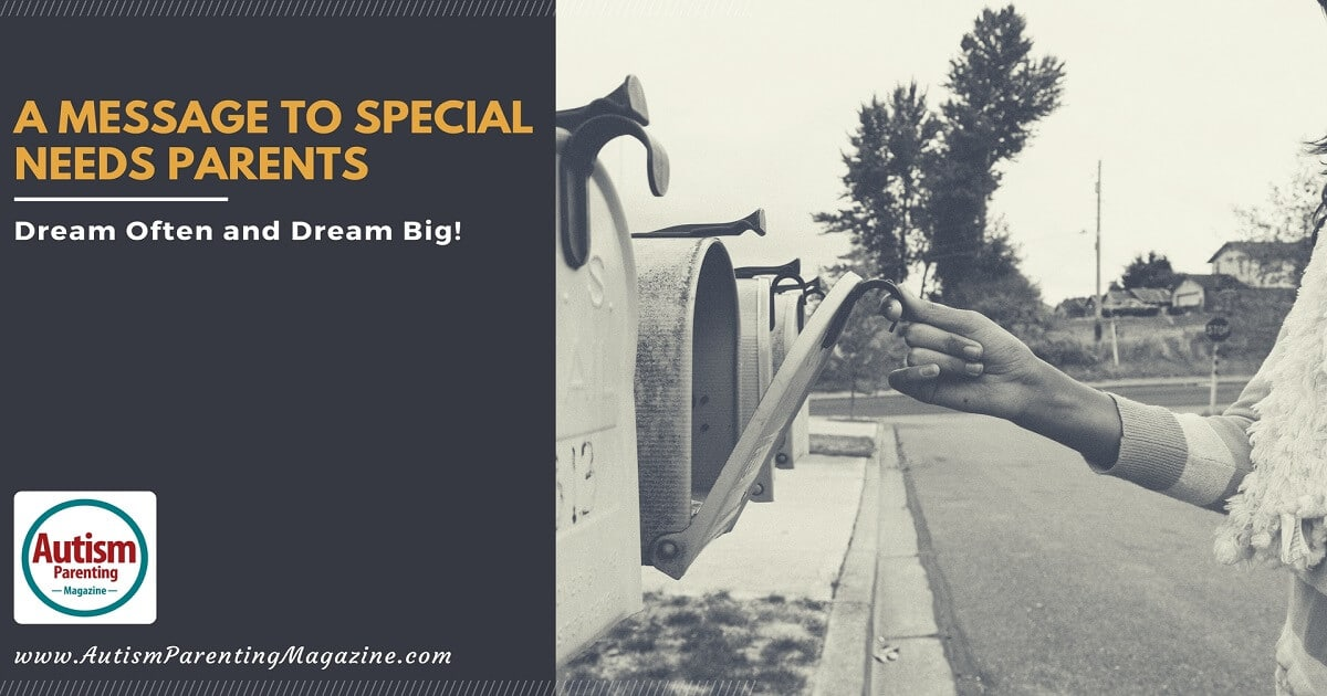 A Message to Special Needs Parents: Dream Often and Dream Big! https://www.autismparentingmagazine.com/special-needs-parents-dream-big-message