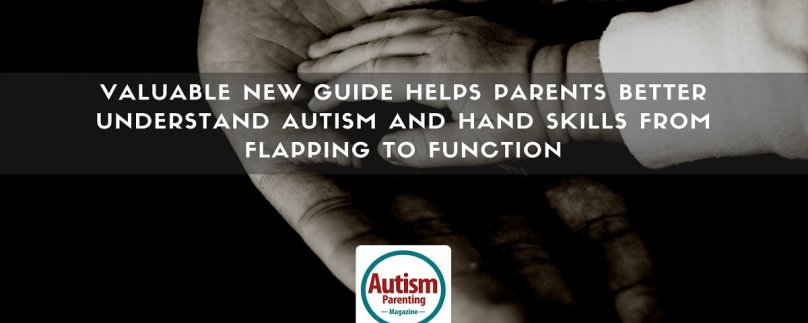 Valuable New Guide Helps Parents Better Understand Autism and Hand Skills From Flapping to Function
