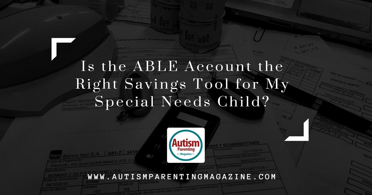 Is the ABLE Account the Right Savings Tool for My Special Needs Child? https://www.autismparentingmagazine.com/able-account-the-right-savings-tool-autism