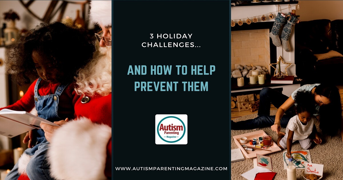3 Holiday Challenges...and How to Help Prevent Them https://www.autismparentingmagazine.com/autism-holiday-challenges-prevent-them