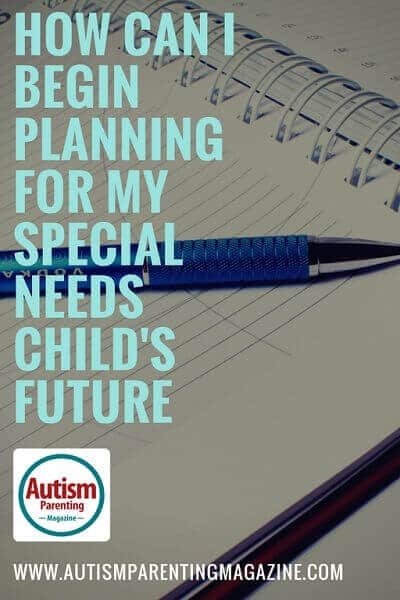 How Can I Begin Planning for My Special Needs Child's Future https://www.autismparentingmagazine.com/begin-planning-for-my-special-needs-childs-future