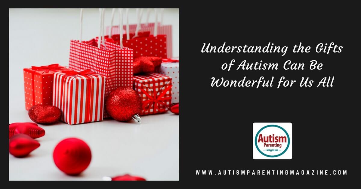 Understanding the Gifts of Autism Can Be Wonderful for Us All https://www.autismparentingmagazine.com/understanding-gifts-of-autism