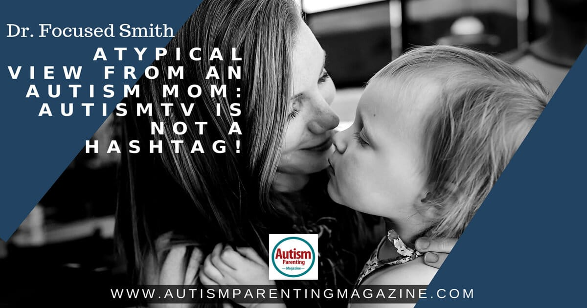 Dr. Focused Smith Atypical View from an Autism Mom: AutismTV is NOT a Hashtag! https://www.autismparentingmagazine.com/typical-view-from-autism-mom/