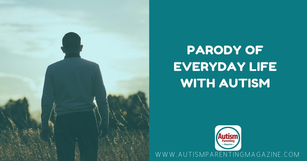 Parody of Everyday Life with Autism https://www.autismparentingmagazine.com/everday-life-with-autism/