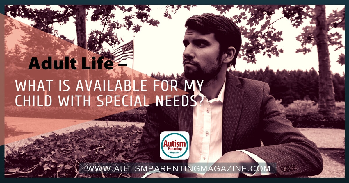 Adult Life – What Is Available For My Child With Special Needs? https://www.autismparentingmagazine.com/accessible-for-my-spectrum-child/