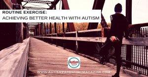 Routine Exercise: Achieving Better Health with Autism https://www.autismparentingmagazine.com/achieving-better-health-with-autism/