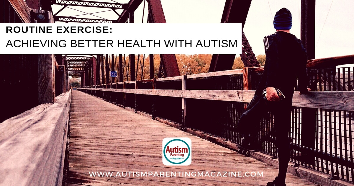 Routine Exercise: Achieving Better Health with Autism https://www.autismparentingmagazine.com/achieving-better-health-with-autism/