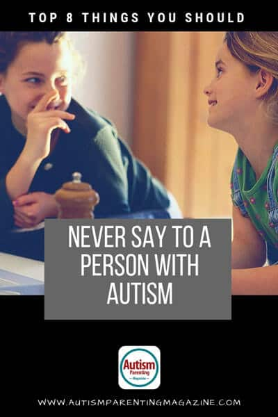 Top 8 Things You Should Never Say To a Person With Autism https://www.autismparentingmagazine.com/things-not-to-say-with-autism/