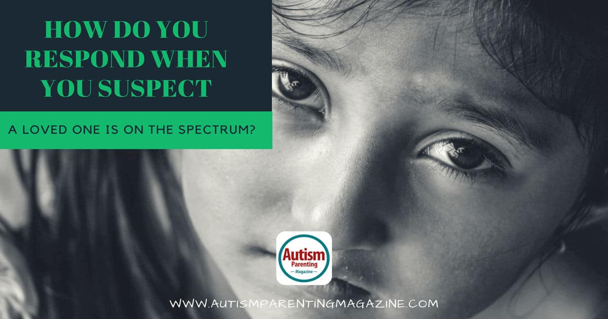How Do You Respond When You Suspect a Loved One Is On the Spectrum? https://www.autismparentingmagazine.com/loved-one-is-on-spectrum/
