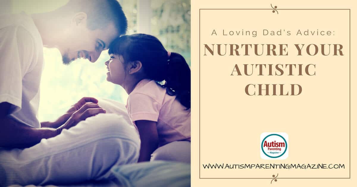 A Loving Dad's Advice: Nuture Your Autistic Child https://www.autismparentingmagazine.com/advice-to-nuture-your-child/