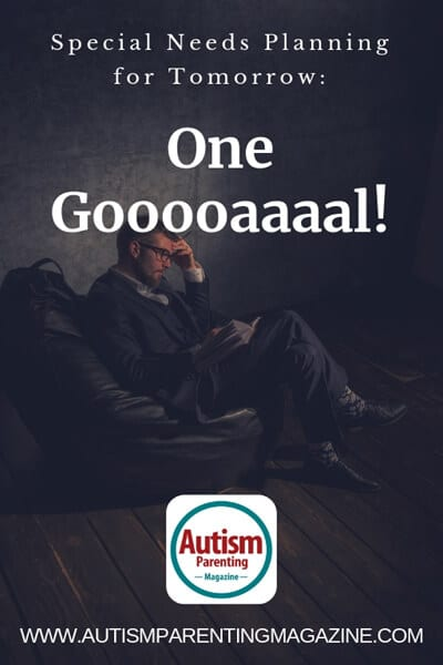 Special Needs Planning for Tomorrow: One Gooooaaaal! https://www.autismparentingmagazine.com/special-needs-planning-for-tomorrow/