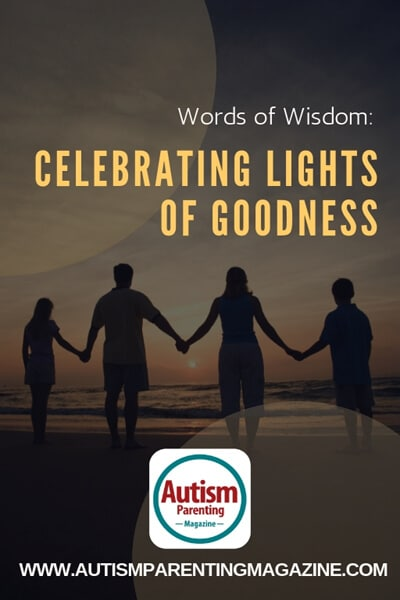 Words of Wisdom: Celebrating Lights Of Goodness https://www.autismparentingmagazine.com/celebrating-lights-of-goodness/
