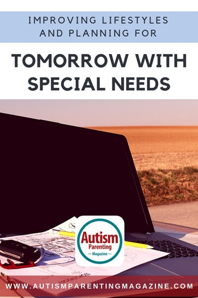 Improving Lifestyles and Planning for Tomorrow with Special Needs https://www.autismparentingmagazine.com/improving-and-planning-for-tomorrow/