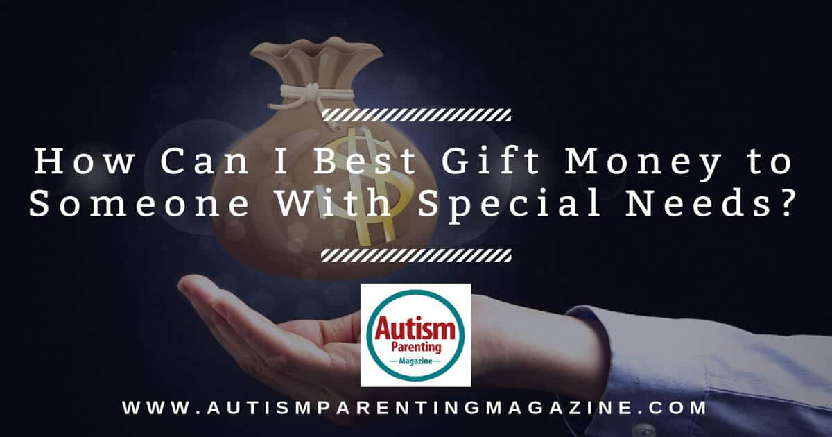 How Can I Best Gift Money to Someone With Special Needs? https://www.autismparentingmagazine.com/gifting-someone-with-special-needs/
