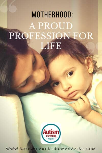 Motherhood: A Proud Profession for Life https://www.autismparentingmagazine.com/motherhood-proud-profession-for-life/