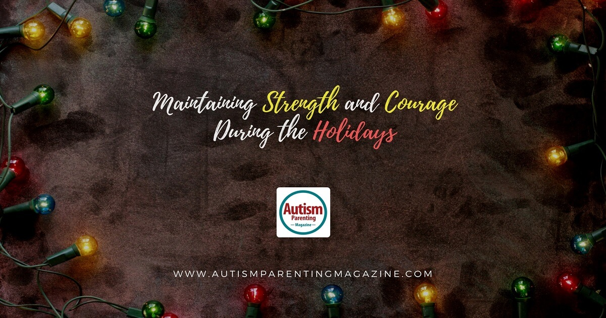 Maintaining Strength and Courage During the Holidays https://www.autismparentingmagazine.com/maintaining-strength-courage-during-holidays