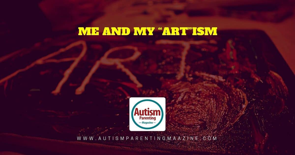 "Me and My ""Art""ism https://www.autismparentingmagazine.com/me-and-my-artism"