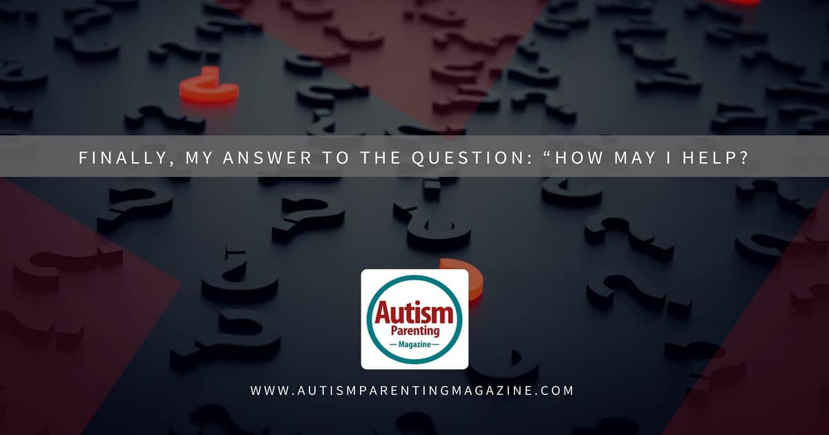 "Finally, My Answer to the Question: ""How May I Help? http://www.autismparentingmagazine.com/how-may-i-help/"