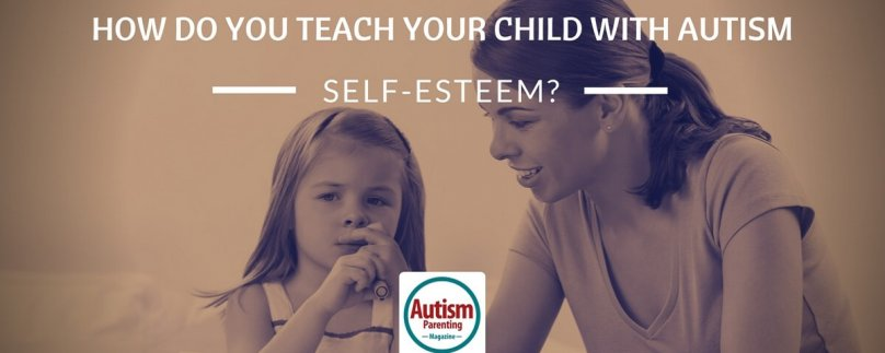 How Do You Teach Your Child With Autism Self-Esteem?