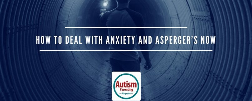 How to Deal with Anxiety and Asperger's Now