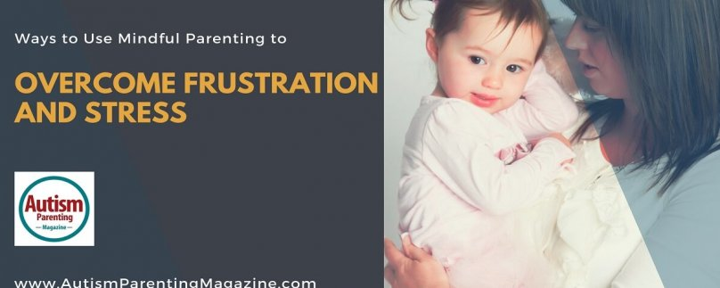 Ways to Use Mindful Parenting to Overcome Frustration and Stress