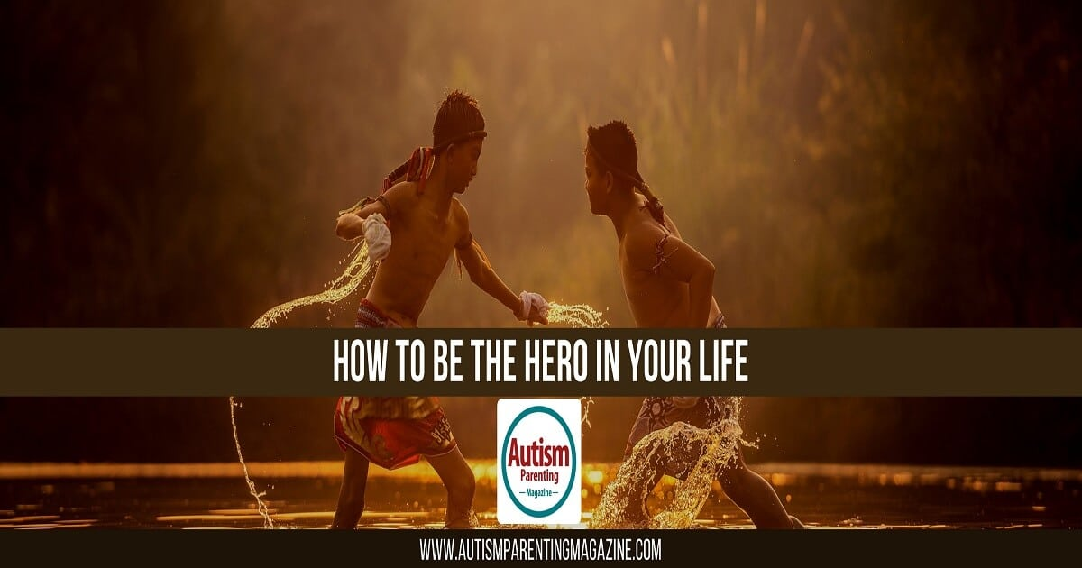 How To Be The Hero In Your Life https://www.autismparentingmagazine.com/autism-life-hero/