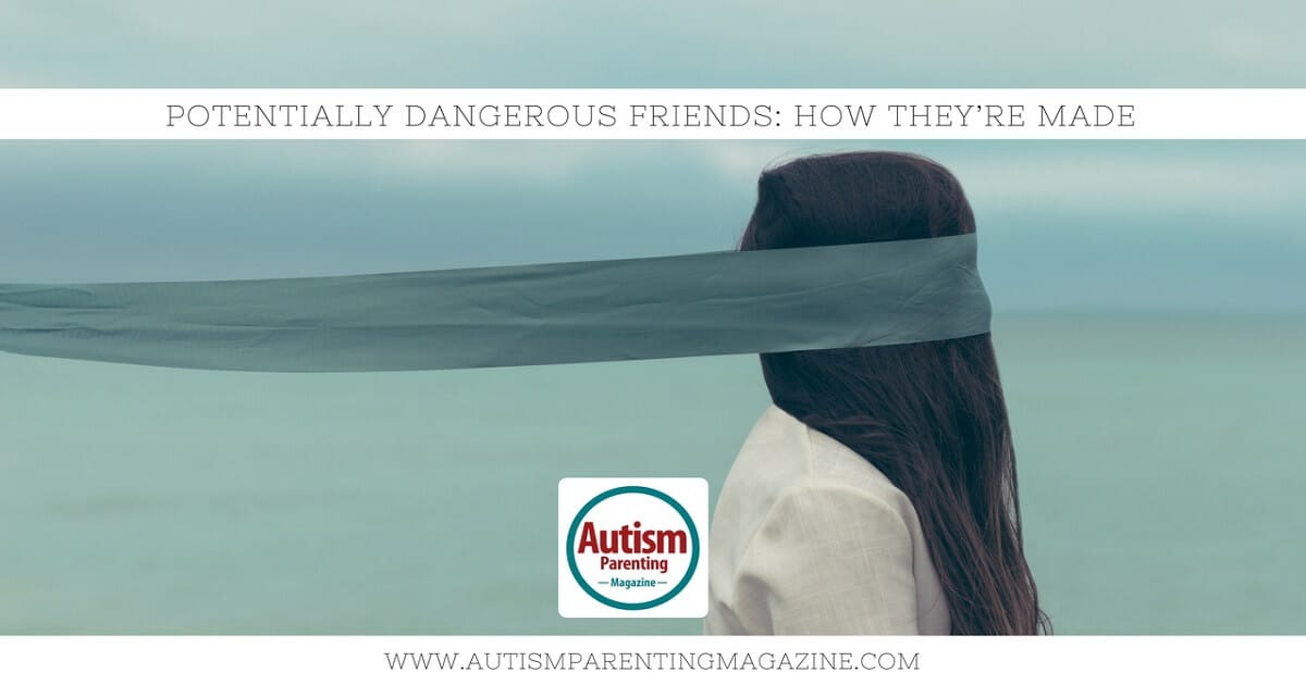 Potentially Dangerous Friends: How They're Made http://www.autismparentingmagazine.com/potentially-dangerous-friends-autism