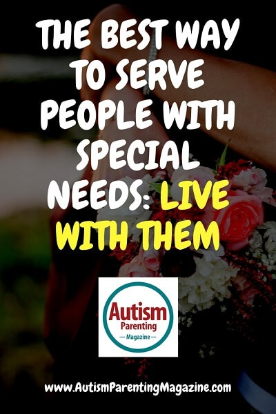 The Best Way to Serve People with Special Needs: Live with Them http://www.autismparentingmagazine.com/best-way-to-serve-people-with-special-needs