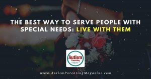 The Best Way to Serve People with Special Needs: Live with Them https://www.autismparentingmagazine.com/best-way-to-serve-people-with-special-needs