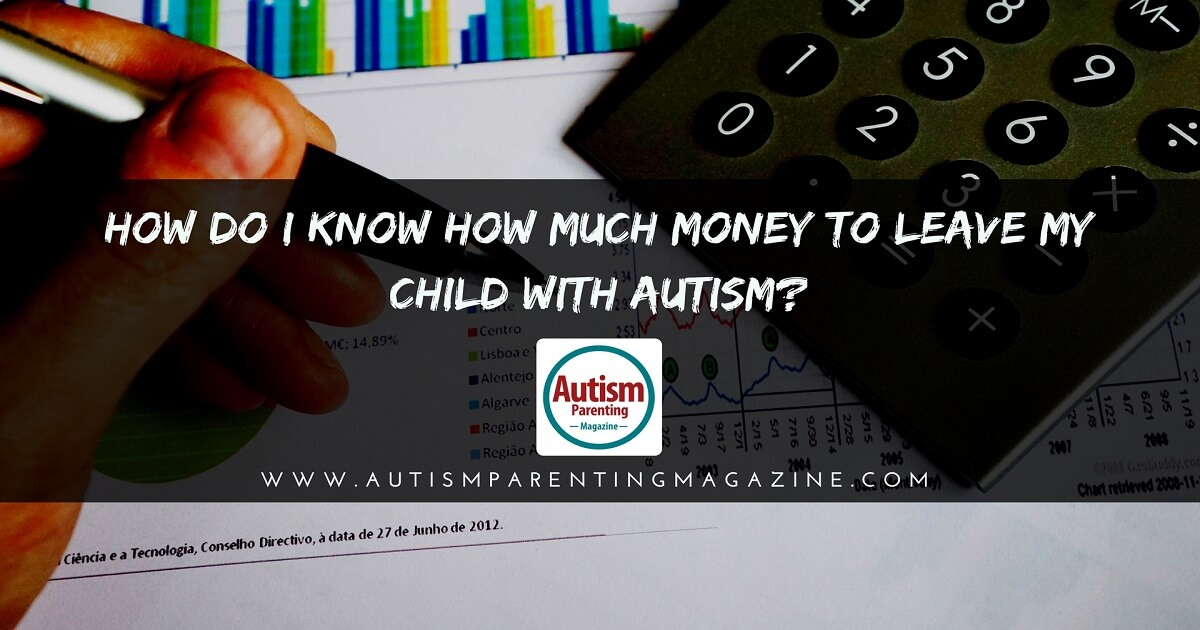 How Do I Know How Much Money to Leave My Child With Autism? http://www.autismparentingmagazine.com/how-much-money-to-leave-child-with-autism