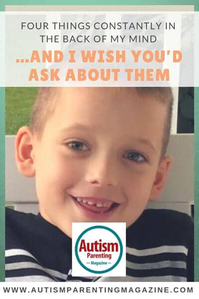 Four Things Constantly in the Back of My Mind...and I Wish You'd Ask About Them https://www.autismparentingmagazine.com/four-things-constantly-in-mind/