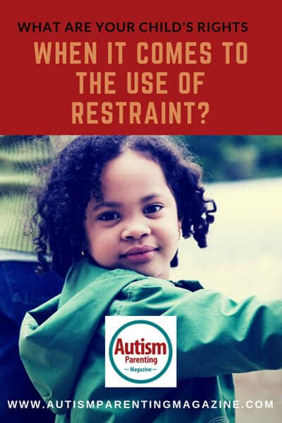 What Are Your Child's Rights When It Comes to the Use of Restraint? https://www.autismparentingmagazine.com/what-are-your-childs-rights/