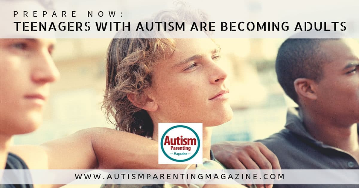 Prepare Now: Teenagers With Autism Are Becoming Adults https://www.autismparentingmagazine.com/teenagers-with-autism-becoming-adults/