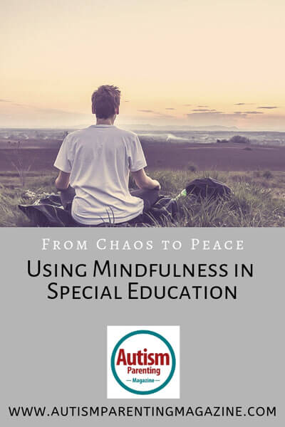 From Chaos to Peace - Using Mindfulness in Special Education https://www.autismparentingmagazine.com/using-mindfulness-in-special-education/