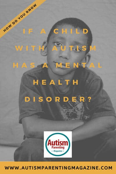 How Do You Know If a Child With Autism Has a Mental Health Disorder? https://www.autismparentingmagazine.com/child-autism-mental-health-disorder/