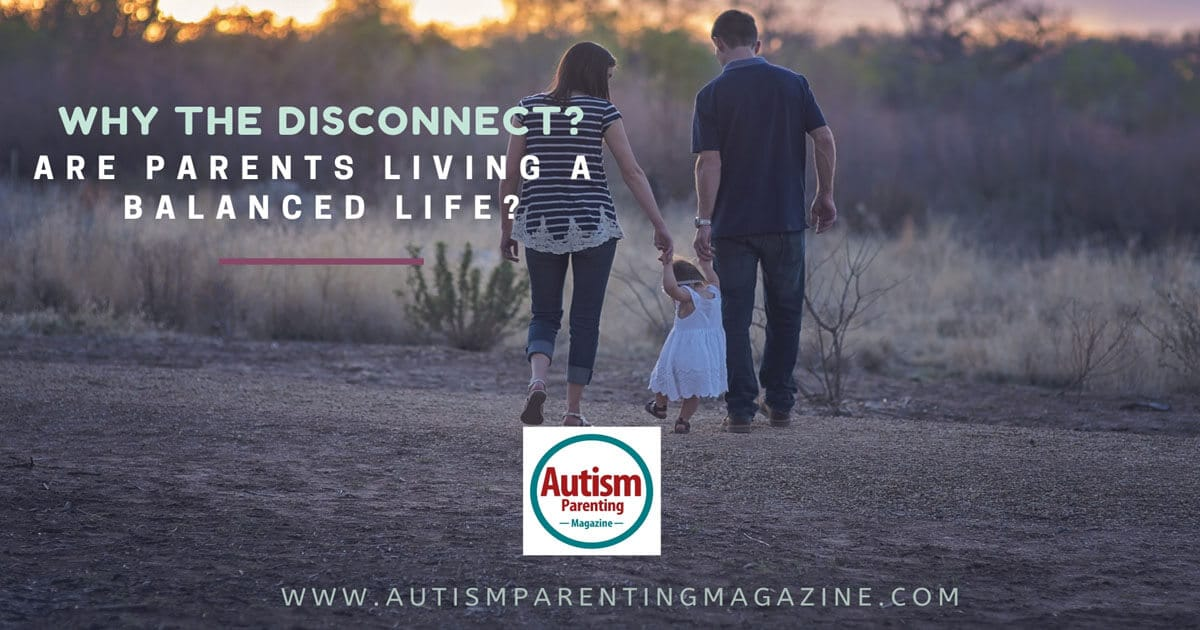 Why the Disconnect? Are Parents Living a Balanced Life? https://www.autismparentingmagazine.com/parents-living-productive-life/