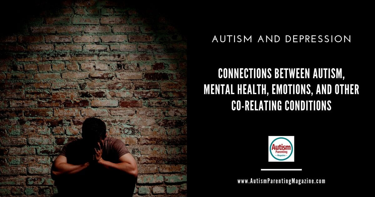 Autism and Depression: Connections Between Autism, Mental Health, Emotions, and Other Co-Relating Conditions https://www.autismparentingmagazine.com/autism-and-depression/