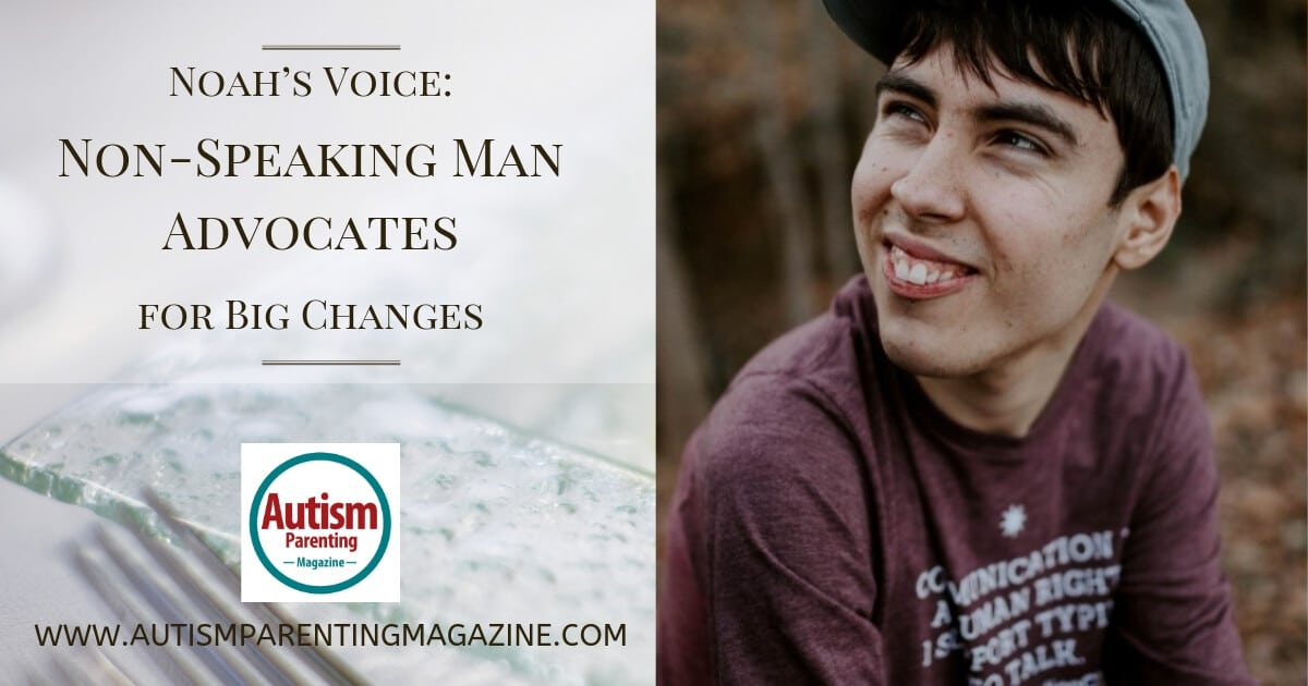Noah's Voice: Non-Speaking Man Advocates for Big Changes https://www.autismparentingmagazine.com/noah-voice-man-advocates-changes/