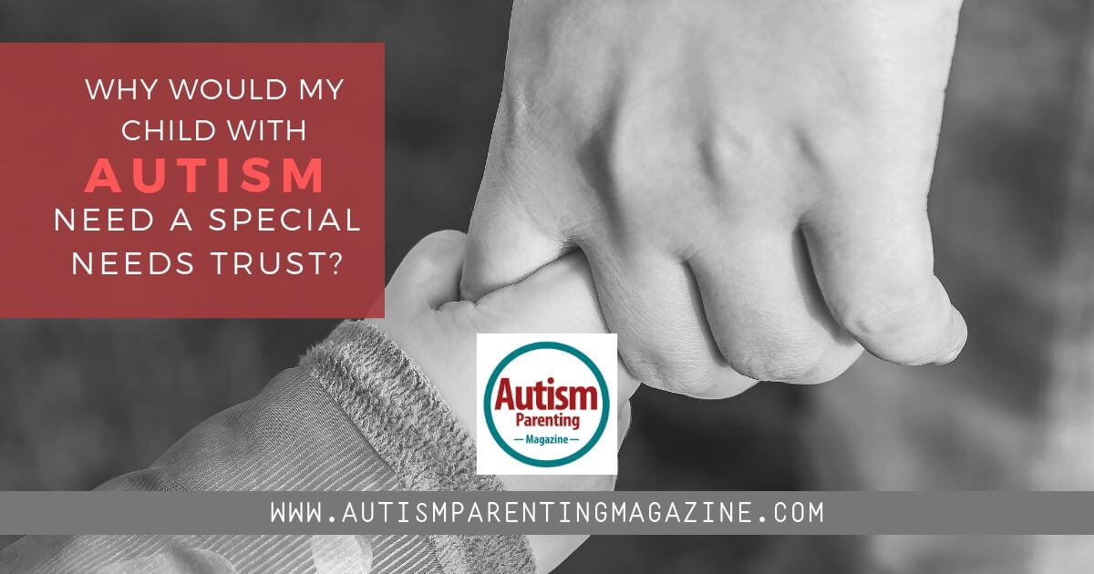 Why Would My Child With Autism Need a Special Needs Trust? https://www.autismparentingmagazine.com/child-with-autism-needs-trust/