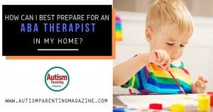 How Can I Best Prepare for an ABA Therapist in My Home? https://www.autismparentingmagazine.com/best-prepare-for-aba-therapist/