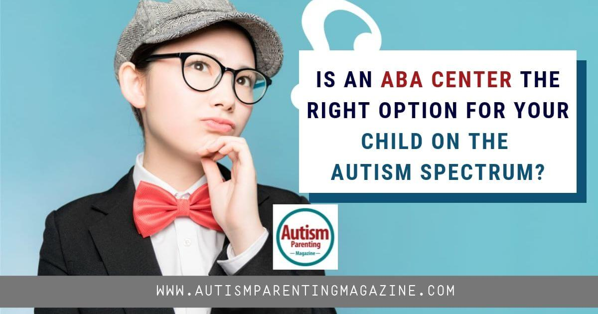 Is an ABA Center the Right Option for Your Child on the Autism Spectrum? https://www.autismparentingmagazine.com/right-option-for-your-child/