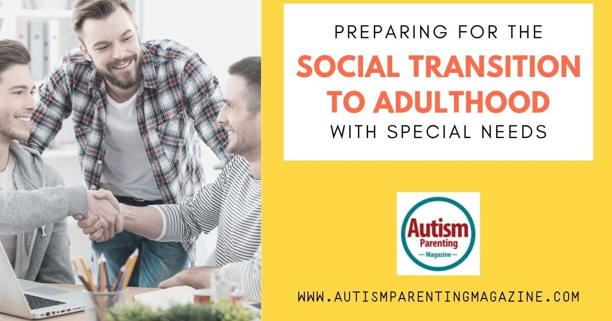 Preparing for the Social Transition to Adulthood With Special Needs https://www.autismparentingmagazine.com/preparing-social-transition-with-special-needs/