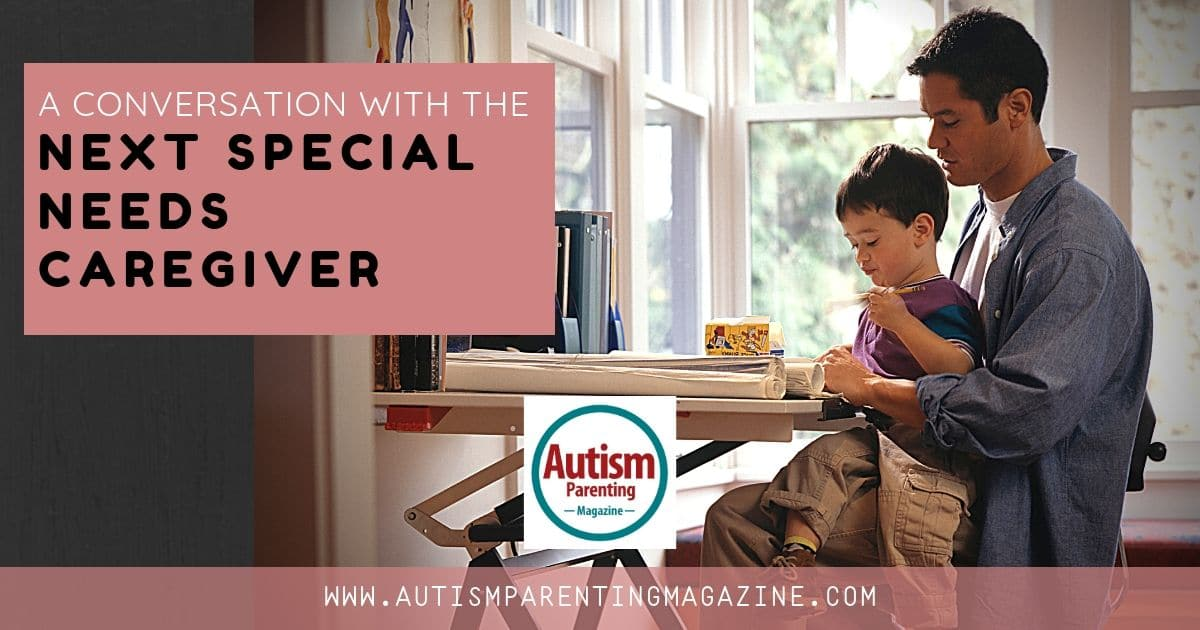 A Conversation With the Next Special Needs Caregiver https://www.autismparentingmagazine.com/conversation-with-special-needs-caregiver/