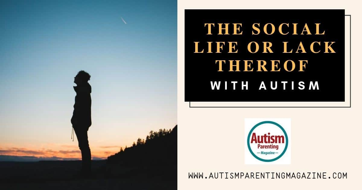 The Social Life or Lack Thereof With Autism https://www.autismparentingmagazine.com/the-social-life-with-autism/