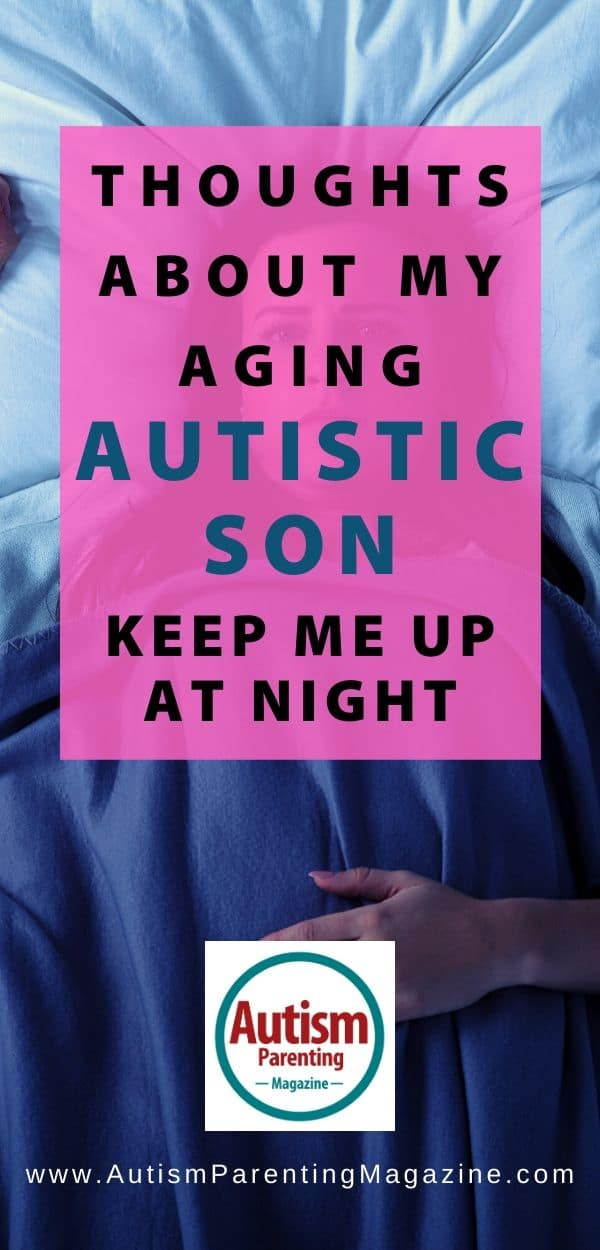 Thoughts About My Aging Autistic Son Keep Me Up at Night