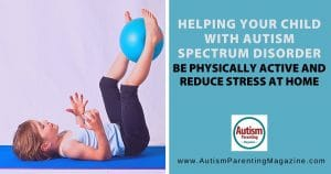 Helping your child with Autism Spectrum Disorder be Physically Active and Reduce Stress at Home