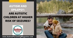 Autism and Epilepsy: Are Autistic Children at Higher Risk of Seizures?