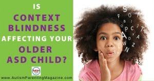 Is Context Blindness Affecting Your Older ASD Child?