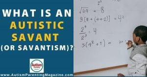 What is an Autistic Savant (or Savantism)?