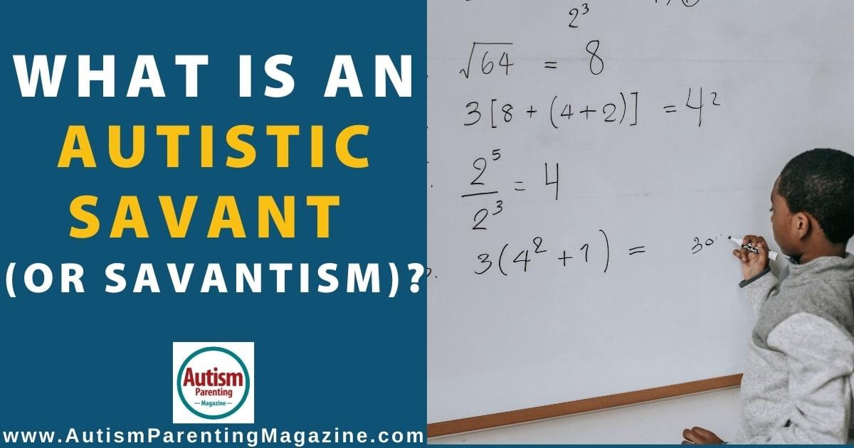 What is an Autistic Savant (or Savantism)?